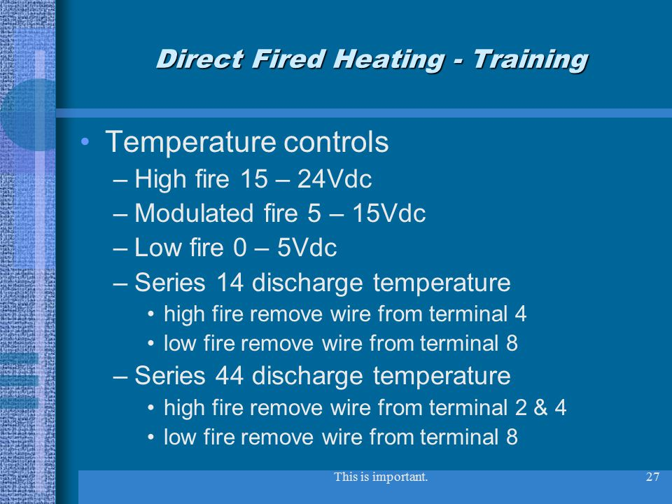 This is important.27 Direct Fired Heating - Training Temperature controls –High fire 15 – 24Vdc –Modulated fire 5 – 15Vdc –Low fire 0 – 5Vdc –Series 14 discharge temperature high fire remove wire from terminal 4 low fire remove wire from terminal 8 –Series 44 discharge temperature high fire remove wire from terminal 2 & 4 low fire remove wire from terminal 8
