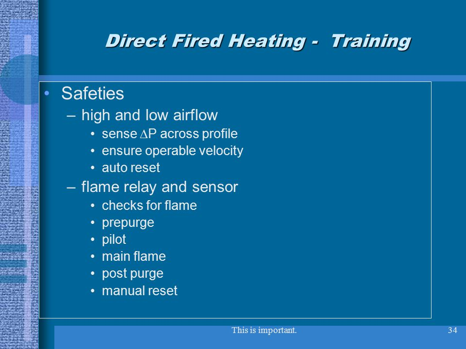 This is important.34 Direct Fired Heating - Training Safeties –high and low airflow sense  P across profile ensure operable velocity auto reset –flame relay and sensor checks for flame prepurge pilot main flame post purge manual reset