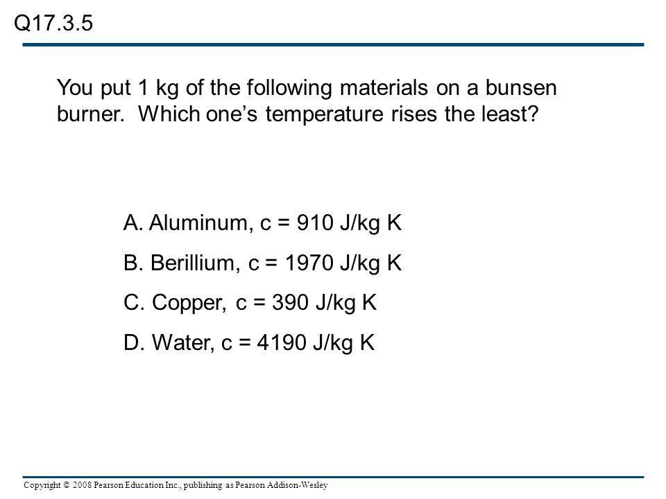 Copyright © 2008 Pearson Education Inc., publishing as Pearson Addison-Wesley You put 1 kg of the following materials on a bunsen burner. Which one's