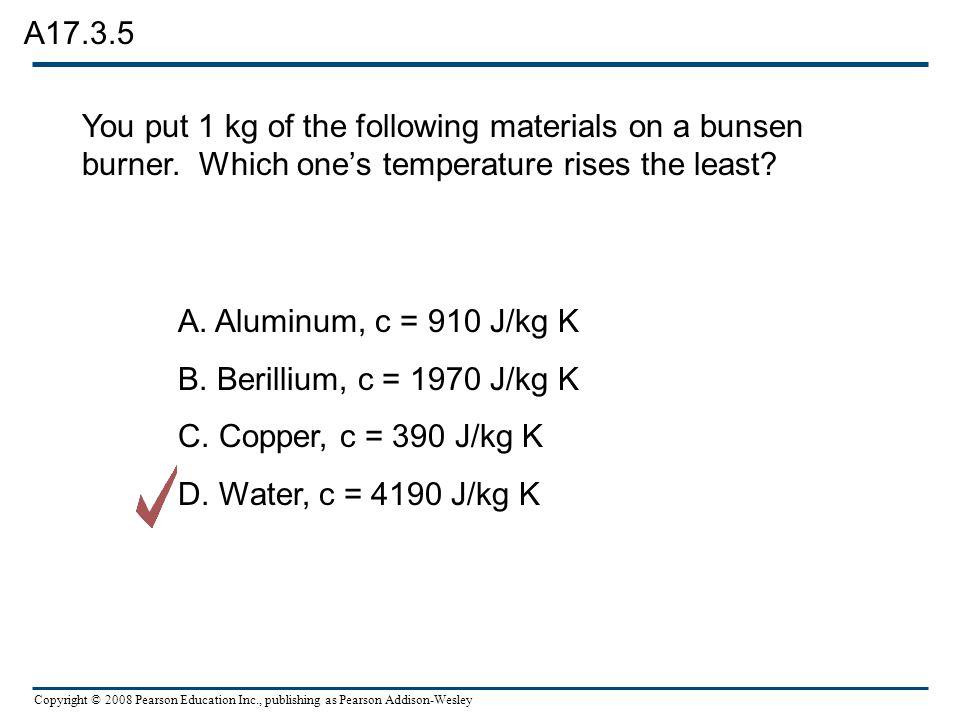 Copyright © 2008 Pearson Education Inc., publishing as Pearson Addison-Wesley A. Aluminum, c = 910 J/kg K B. Berillium, c = 1970 J/kg K C. Copper, c =