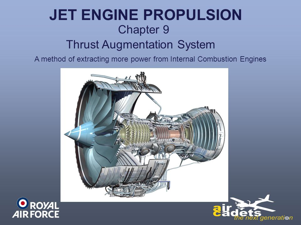 Thrust Augmentation Piston engines:- Supercharging or turbo chargingForced air aspiration Higher Octane fuelsMore power per bang Gas turbines engines:- Rocket boosters RATO – Rocket Assisted Take-OffSingle use only Other methods Water injection Afterburning Water injection + more fuelMethanol – Argosy and Brittannia Booster enginesHS121 Trident and early V/STOL a/c Mainly military but also Concorde Argosy and Brittannia Hercules