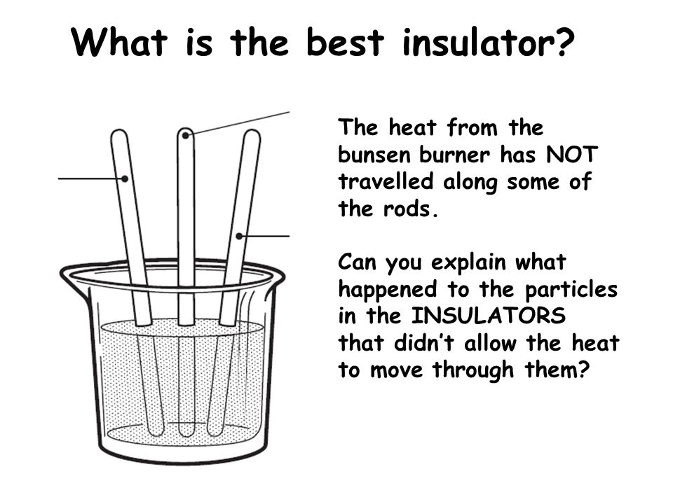 What is the best insulator? The heat from the bunsen burner has NOT travelled along some of the rods. Can you explain what happened to the particles i