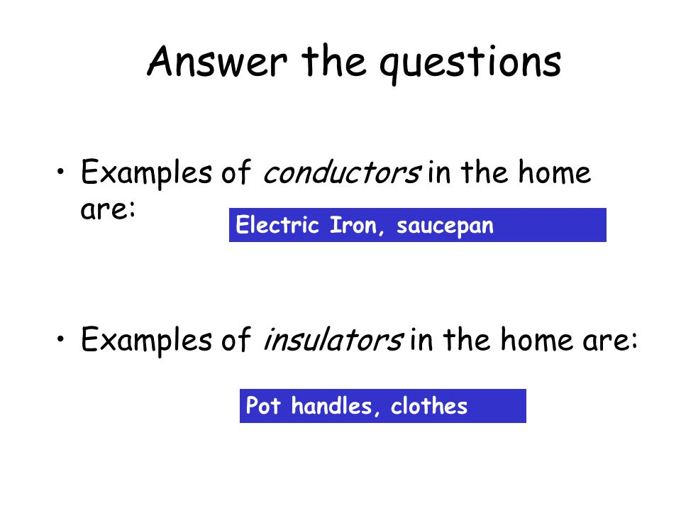 Answer the questions Examples of conductors in the home are: Examples of insulators in the home are: Electric Iron, saucepan Pot handles, clothes