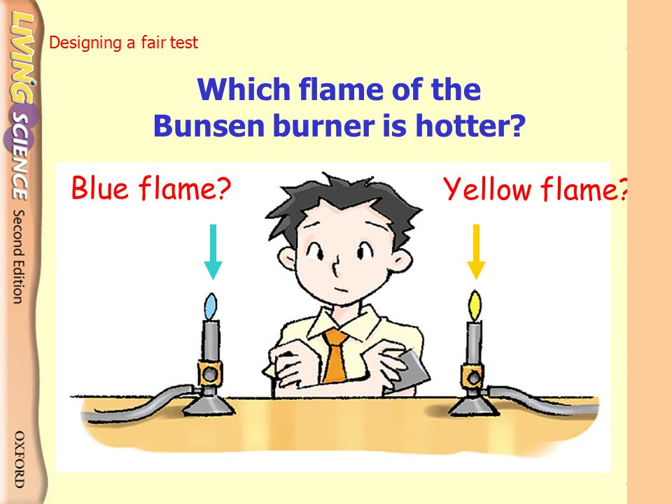1What is your hypothesis ? The blue flame is than the yellow flame. Designing a fair test hotter