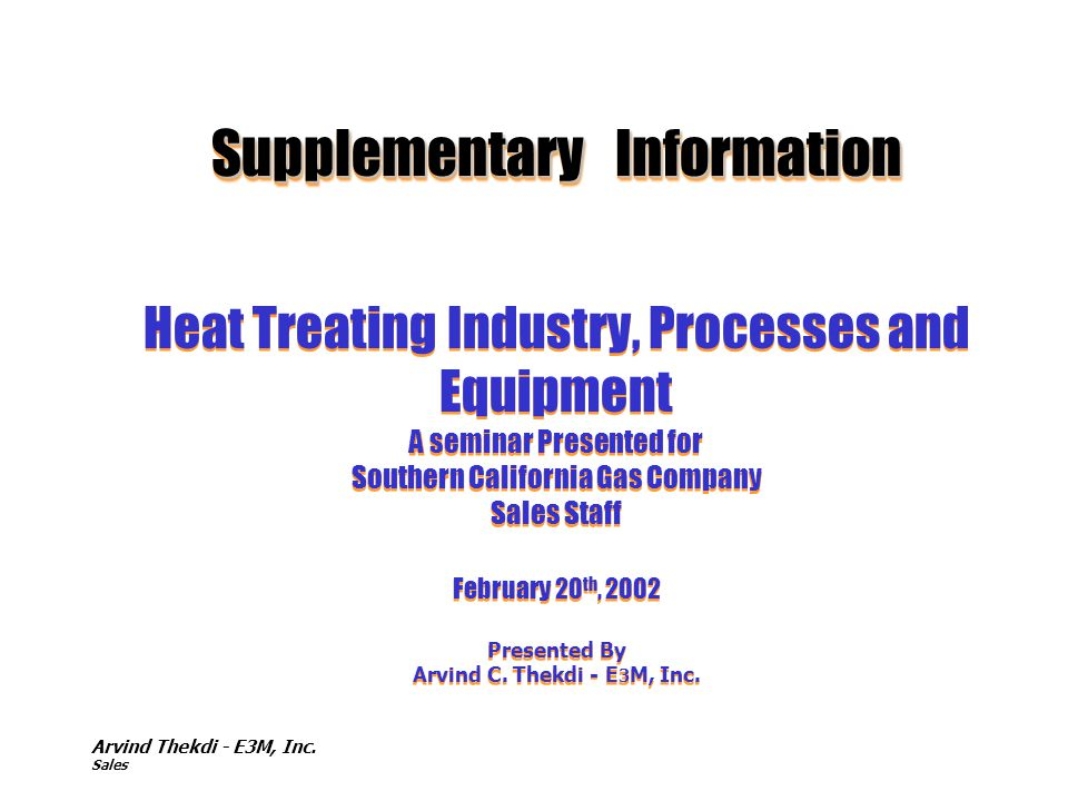 Arvind Thekdi - E3M, Inc. Sales Supplementary Information Supplementary Information Heat Treating Industry, Processes and Equipment A seminar Presente