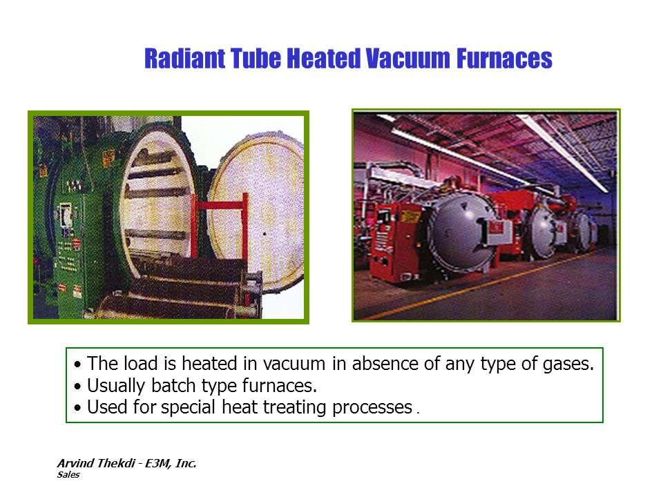 Arvind Thekdi - E3M, Inc. Sales Radiant Tube Heated Vacuum Furnaces The load is heated in vacuum in absence of any type of gases. Usually batch type f