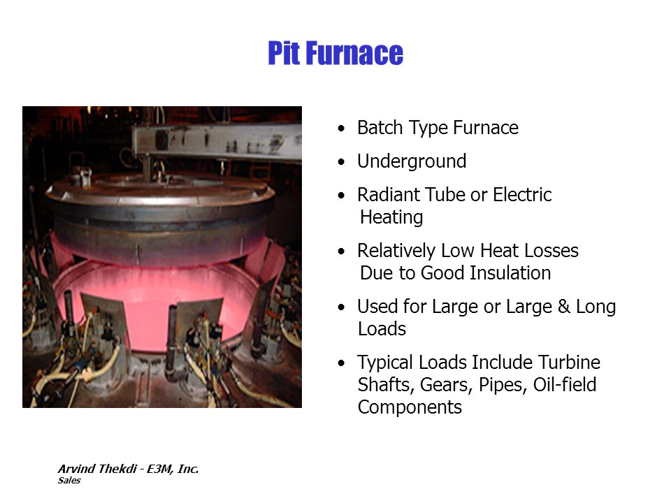 Arvind Thekdi - E3M, Inc. Sales Pit Furnace Batch Type Furnace Underground Radiant Tube or Electric Heating Relatively Low Heat Losses Due to Good Ins