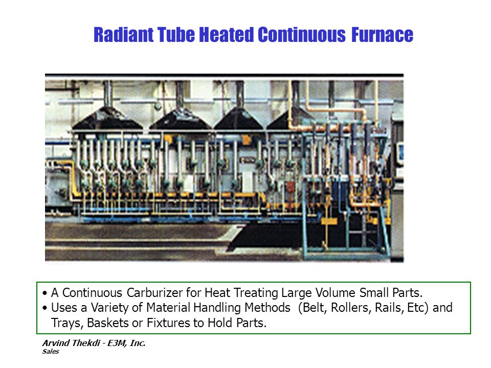 Arvind Thekdi - E3M, Inc. Sales Radiant Tube Heated Continuous Furnace A Continuous Carburizer for Heat Treating Large Volume Small Parts. Uses a Vari