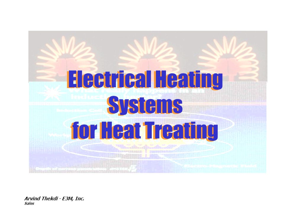 Arvind Thekdi - E3M, Inc. Sales Electrical Heating Systems for Heat Treating Electrical Heating Systems for Heat Treating