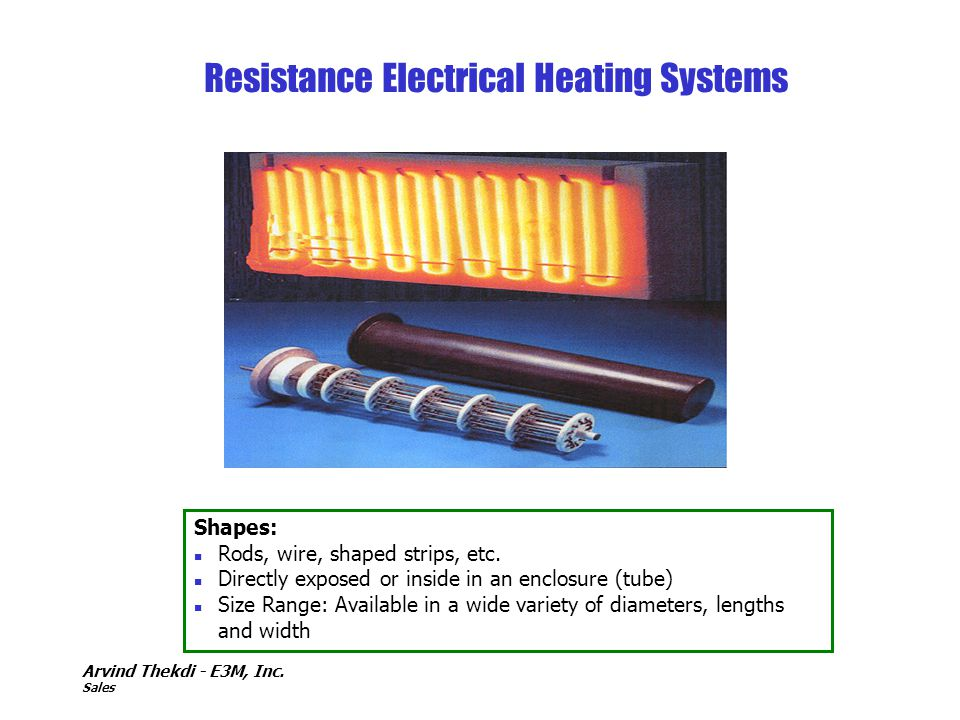 Arvind Thekdi - E3M, Inc. Sales Resistance Electrical Heating Systems Shapes: n Rods, wire, shaped strips, etc. n Directly exposed or inside in an enc