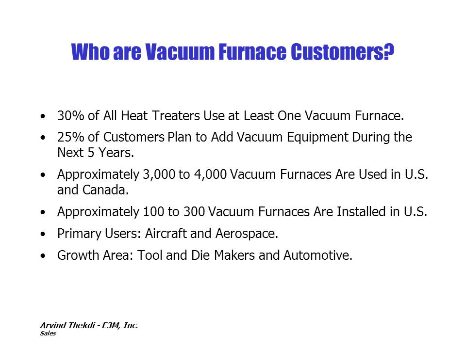 Arvind Thekdi - E3M, Inc. Sales Who are Vacuum Furnace Customers? 30% of All Heat Treaters Use at Least One Vacuum Furnace. 25% of Customers Plan to A
