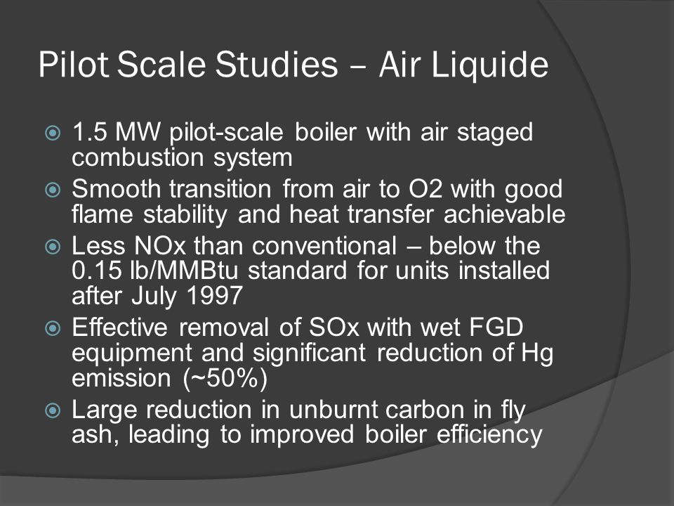 Pilot Scale Studies – Air Liquide  1.5 MW pilot-scale boiler with air staged combustion system  Smooth transition from air to O2 with good flame sta