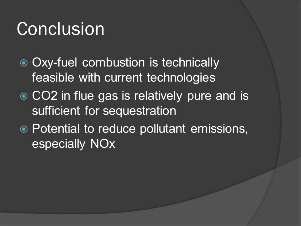 Conclusion  Oxy-fuel combustion is technically feasible with current technologies  CO2 in flue gas is relatively pure and is sufficient for sequestr