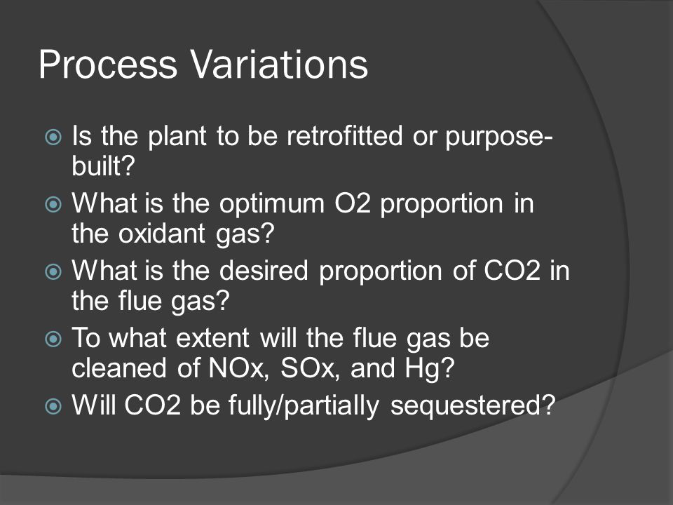 Process Variations  Is the plant to be retrofitted or purpose- built?  What is the optimum O2 proportion in the oxidant gas?  What is the desired p