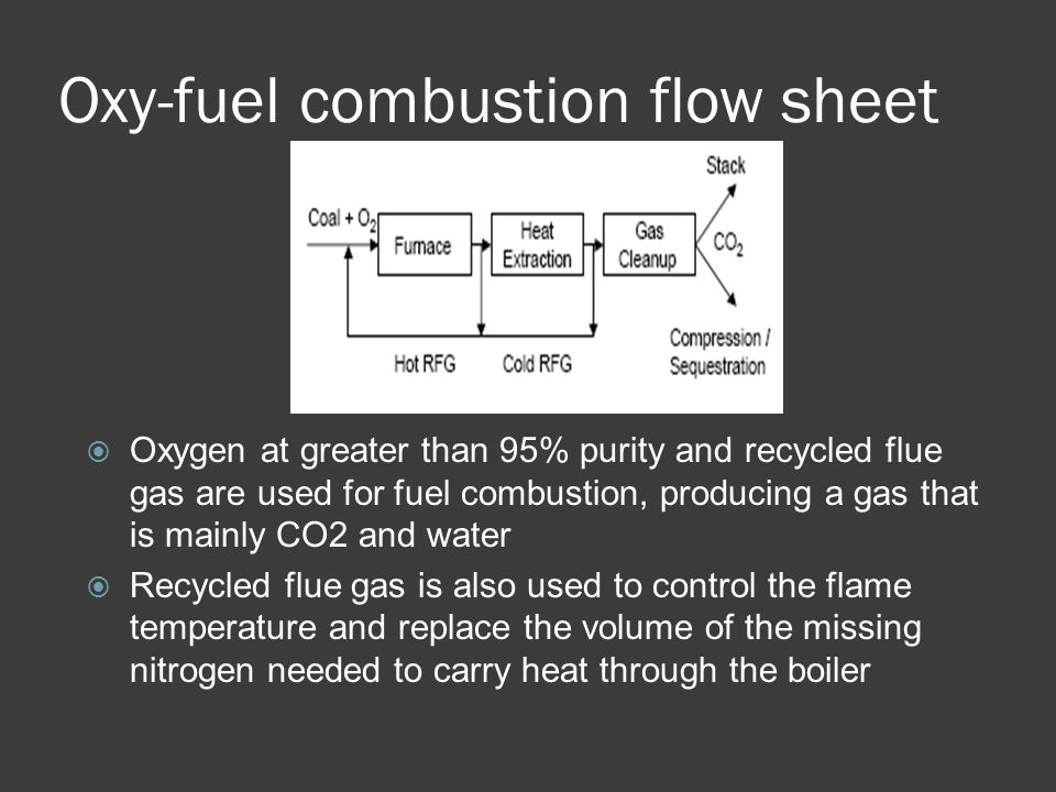 Differences from Replacing N2  To have a similar adiabatic flame temperature, oxygen must have a concentration of about 30%  For an oxygen concentration of 30%, ~60% of the flue gases are recycled  Because of high concentrations of carbon dioxide and water, the furnace gas has a higher emissivity  Flue gas volume after recycling is 80% smaller than conventional combustion, and its density is increased  3-5% excess of oxygen is required  Species present in flue gases are in higher concentrations after oxy-fuel combustion  Power must be provided for flue gas compression and air separation
