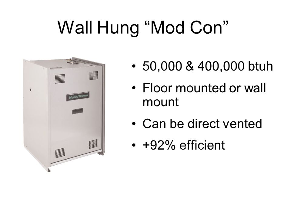 Wall Hung Mod Con 50,000 & 400,000 btuh Floor mounted or wall mount Can be direct vented +92% efficient