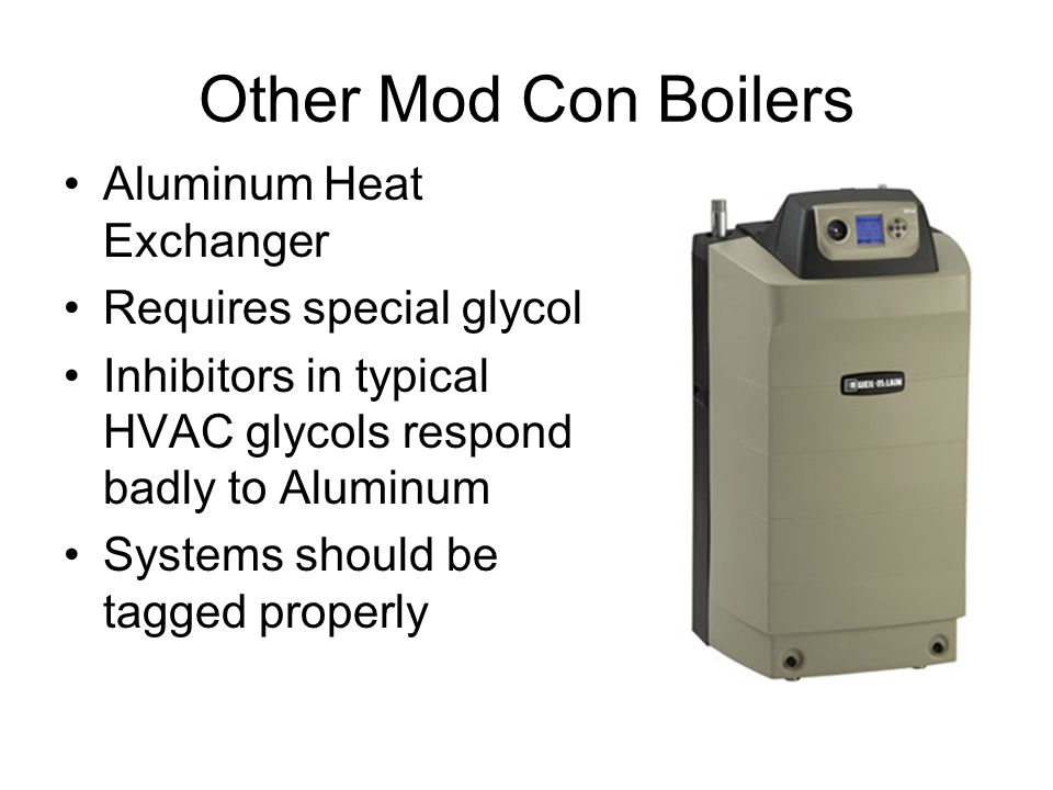 Other Mod Con Boilers Aluminum Heat Exchanger Requires special glycol Inhibitors in typical HVAC glycols respond badly to Aluminum Systems should be tagged properly