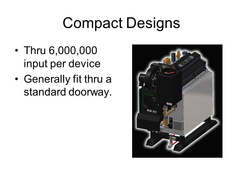 Compact Designs Thru 6,000,000 input per device Generally fit thru a standard doorway.
