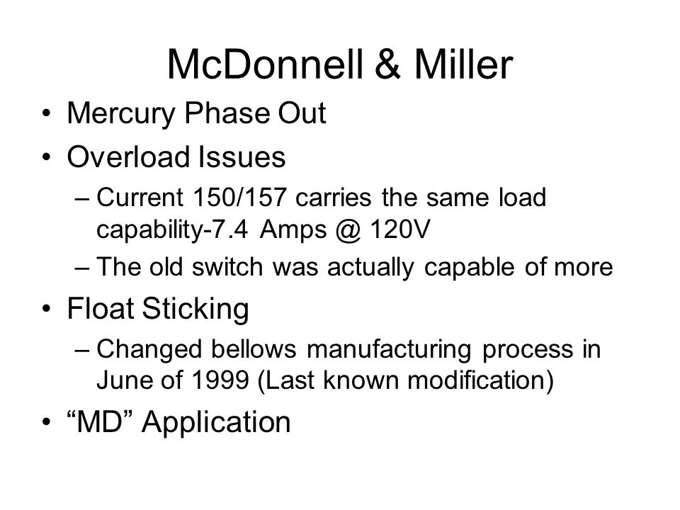 McDonnell & Miller Mercury Phase Out Overload Issues –Current 150/157 carries the same load capability-7.4 Amps @ 120V –The old switch was actually capable of more Float Sticking –Changed bellows manufacturing process in June of 1999 (Last known modification) MD Application