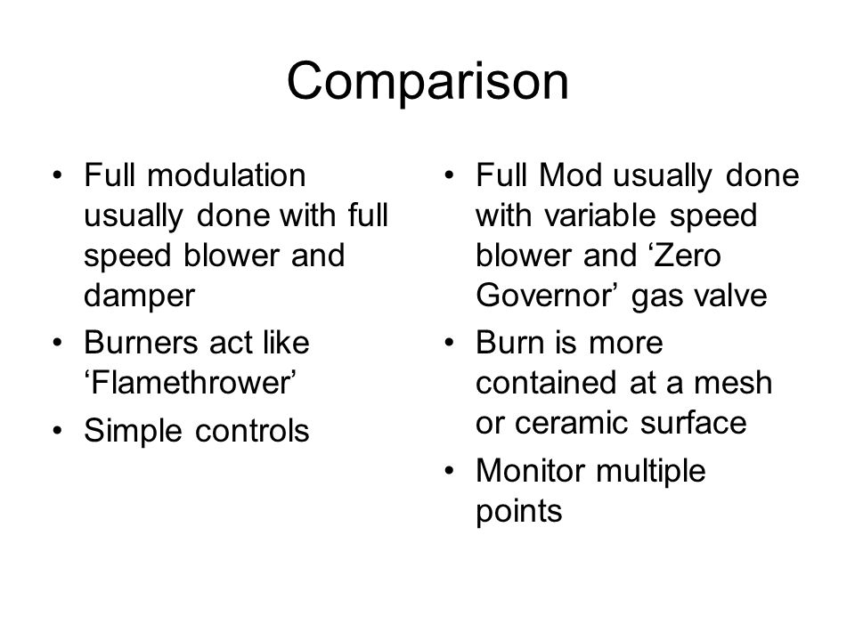 Comparison Full modulation usually done with full speed blower and damper Burners act like 'Flamethrower' Simple controls Full Mod usually done with variable speed blower and 'Zero Governor' gas valve Burn is more contained at a mesh or ceramic surface Monitor multiple points