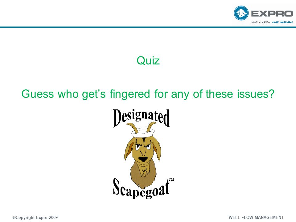 Quiz Guess who get's fingered for any of these issues? ®Copyright Expro 2009 WELL FLOW MANAGEMENT