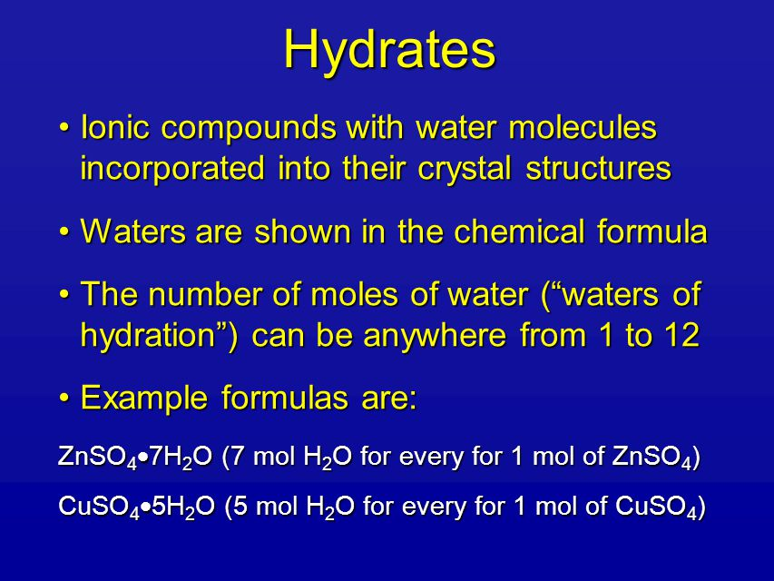 Hydrates Ionic compounds with water molecules incorporated into their crystal structuresIonic compounds with water molecules incorporated into their crystal structures Waters are shown in the chemical formulaWaters are shown in the chemical formula The number of moles of water ( waters of hydration ) can be anywhere from 1 to 12The number of moles of water ( waters of hydration ) can be anywhere from 1 to 12 Example formulas are:Example formulas are: ZnSO 4  7H 2 O (7 mol H 2 O for every for 1 mol of ZnSO 4 ) CuSO 4  5H 2 O (5 mol H 2 O for every for 1 mol of CuSO 4 )