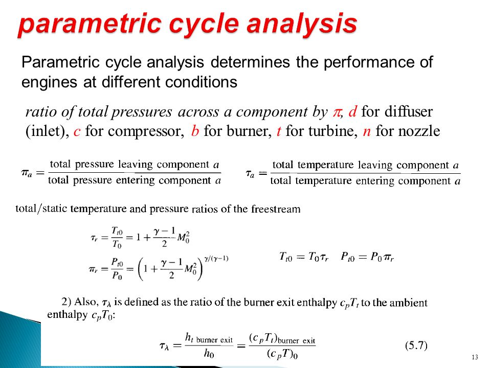 13 Parametric cycle analysis determines the performance of engines at different conditions ratio of total pressures across a component by , d for dif