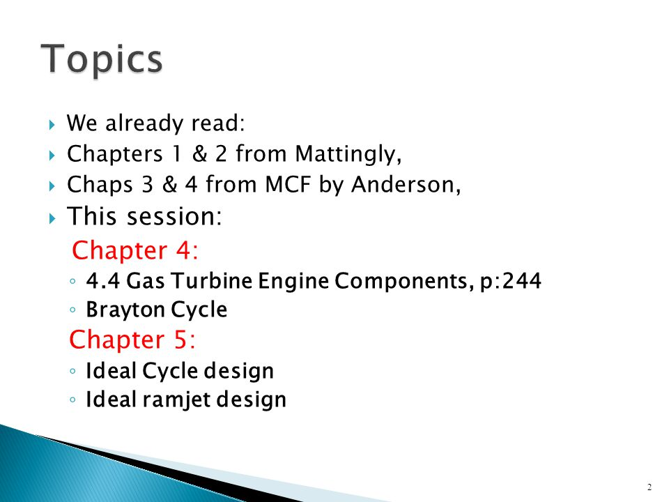  We already read:  Chapters 1 & 2 from Mattingly,  Chaps 3 & 4 from MCF by Anderson,  This session: Chapter 4: ◦ 4.4 Gas Turbine Engine Components, p:244 ◦ Brayton Cycle Chapter 5: ◦ Ideal Cycle design ◦ Ideal ramjet design 2