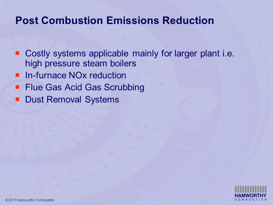 © 2011 Hamworthy Combustion Post Combustion Emissions Reduction  Costly systems applicable mainly for larger plant i.e.