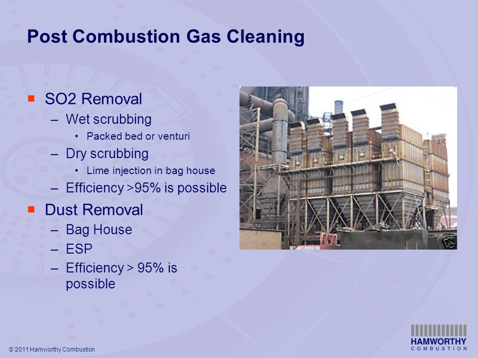 © 2011 Hamworthy Combustion Post Combustion Gas Cleaning  SO2 Removal –Wet scrubbing Packed bed or venturi –Dry scrubbing Lime injection in bag house –Efficiency >95% is possible  Dust Removal –Bag House –ESP –Efficiency > 95% is possible