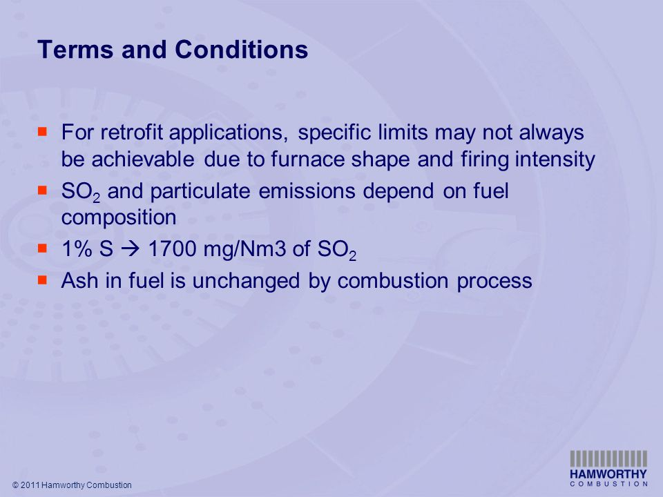© 2011 Hamworthy Combustion Terms and Conditions  For retrofit applications, specific limits may not always be achievable due to furnace shape and firing intensity  SO 2 and particulate emissions depend on fuel composition  1% S  1700 mg/Nm3 of SO 2  Ash in fuel is unchanged by combustion process