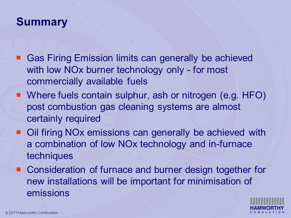 © 2011 Hamworthy Combustion Summary  Gas Firing Emission limits can generally be achieved with low NOx burner technology only - for most commercially available fuels  Where fuels contain sulphur, ash or nitrogen (e.g.