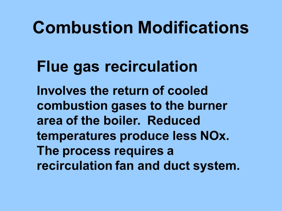 Flue gas recirculation Involves the return of cooled combustion gases to the burner area of the boiler. Reduced temperatures produce less NOx. The pro