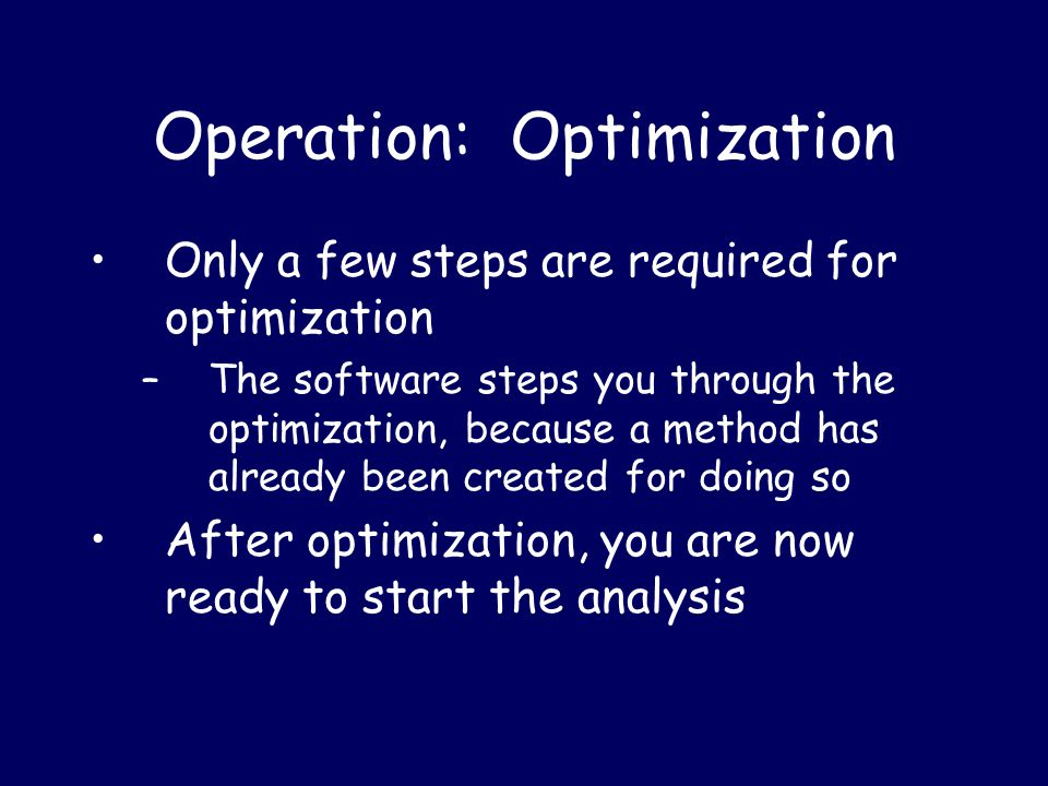 Operation: Optimization Only a few steps are required for optimization –The software steps you through the optimization, because a method has already been created for doing so After optimization, you are now ready to start the analysis