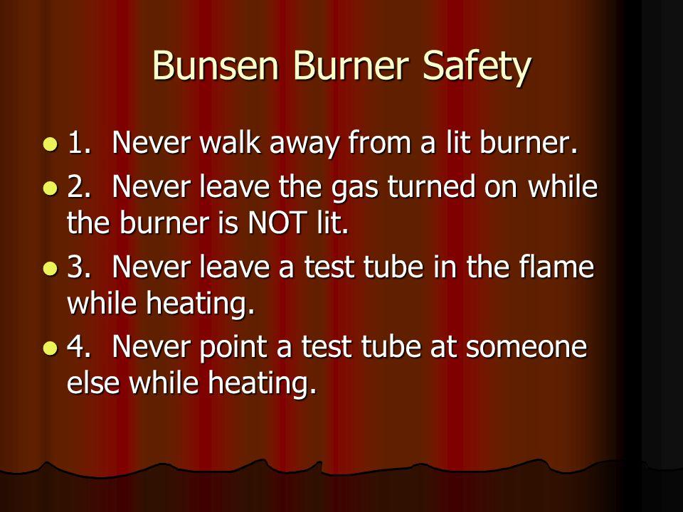 Bunsen Burner Safety 1. Never walk away from a lit burner.