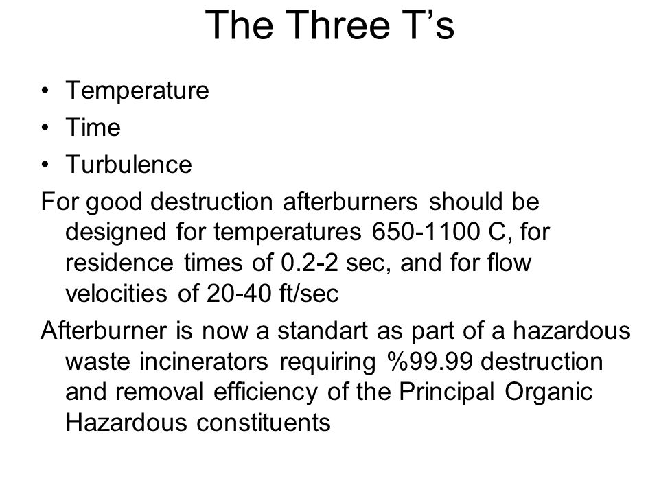 The Three T's Temperature Time Turbulence For good destruction afterburners should be designed for temperatures 650-1100 C, for residence times of 0.2