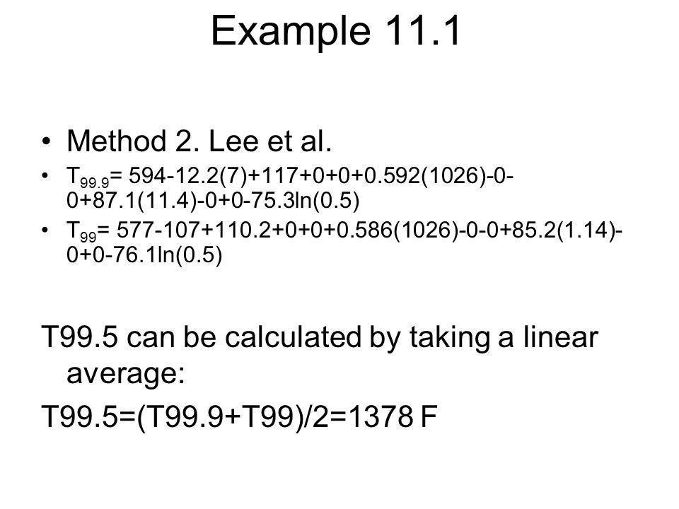 Example 11.1 Method 2. Lee et al. T 99.9 = 594-12.2(7)+117+0+0+0.592(1026)-0- 0+87.1(11.4)-0+0-75.3ln(0.5) T 99 = 577-107+110.2+0+0+0.586(1026)-0-0+85