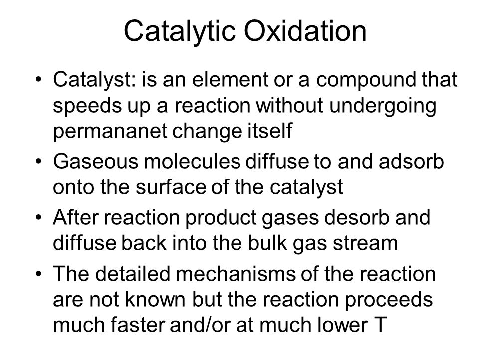 Catalytic Oxidation Catalyst: is an element or a compound that speeds up a reaction without undergoing permananet change itself Gaseous molecules diff