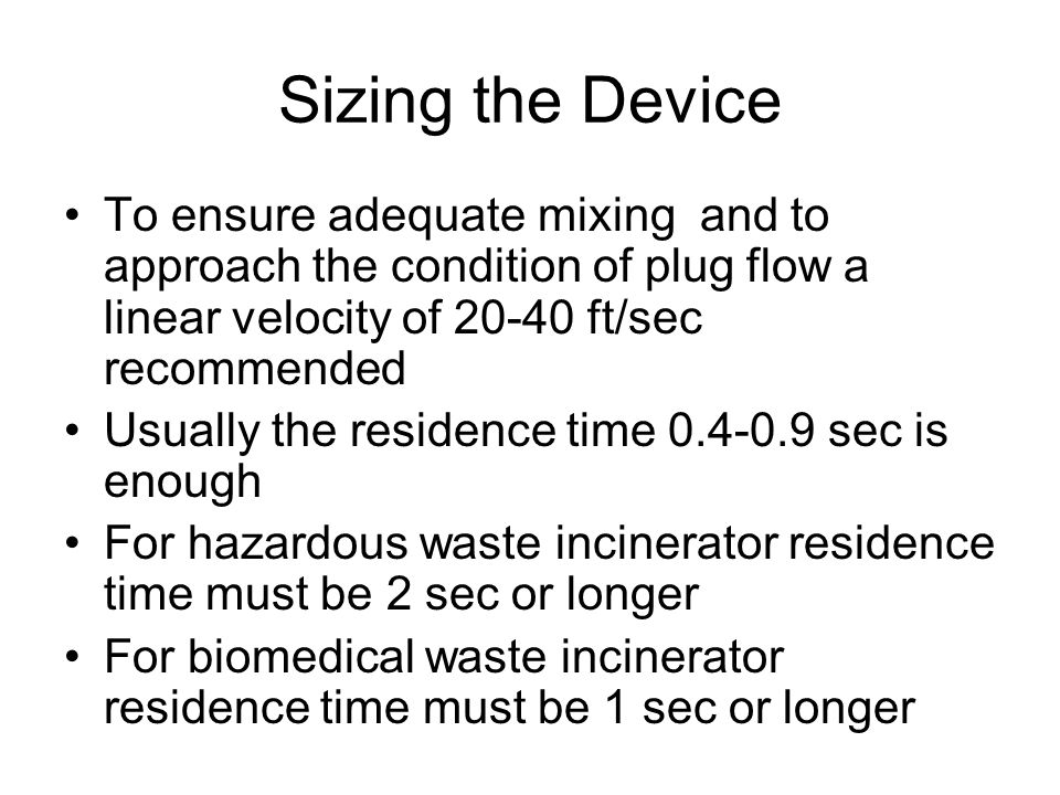 Sizing the Device To ensure adequate mixing and to approach the condition of plug flow a linear velocity of 20-40 ft/sec recommended Usually the resid