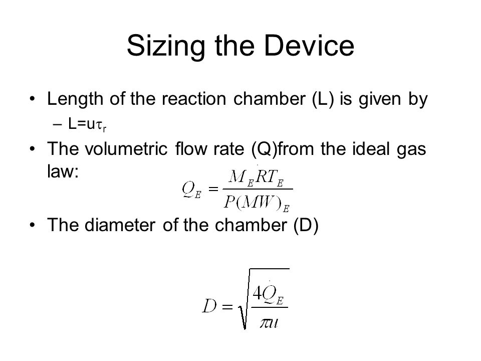 Sizing the Device Length of the reaction chamber (L) is given by –L=u  r The volumetric flow rate (Q)from the ideal gas law: The diameter of the cham