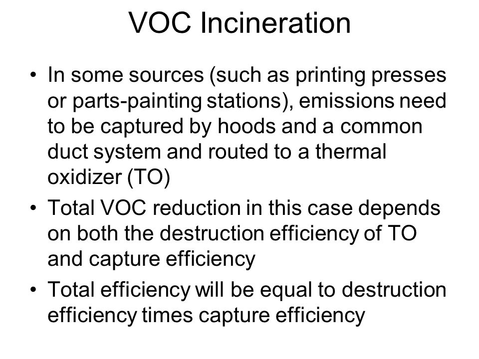 VOC Incineration The main disadvantage of the VOC incineration is the high fuel cost Some of the products of combustion of some VOCs are themselves pollutants –When a chlorinated HC is burned HCl and Cl 2 will be emitted and then additional control for these pollutants might become neccessary