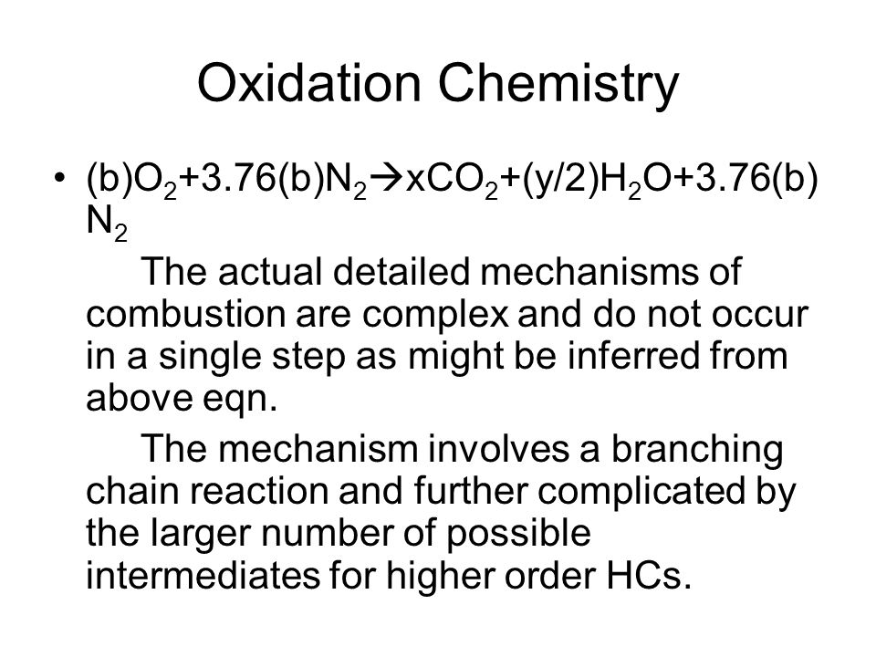Oxidation Chemistry (b)O 2 +3.76(b)N 2  xCO 2 +(y/2)H 2 O+3.76(b) N 2 The actual detailed mechanisms of combustion are complex and do not occur in a