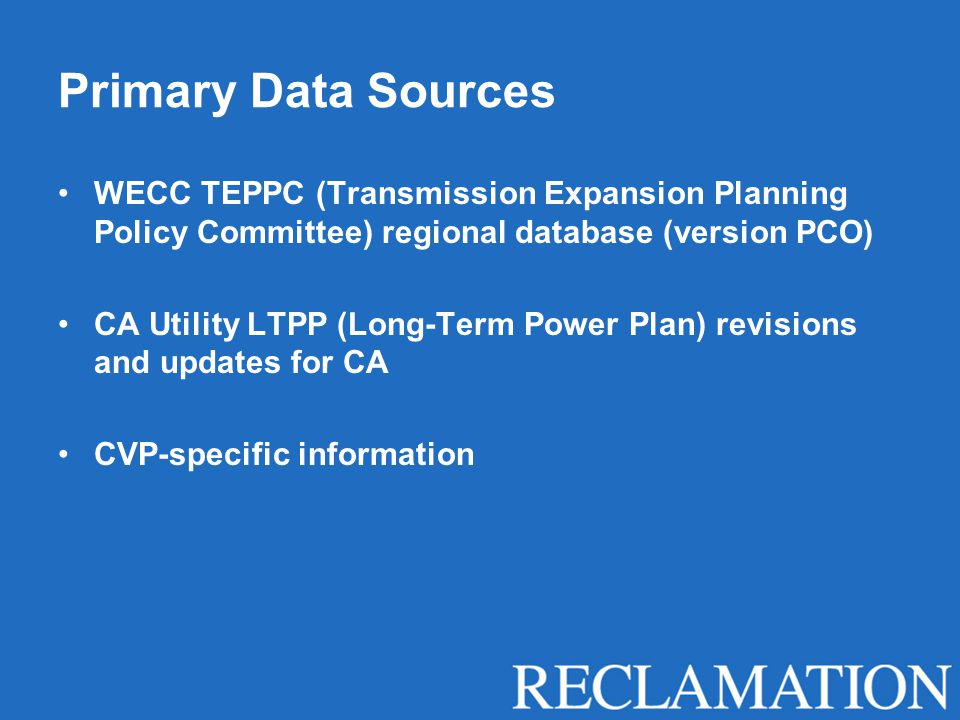 Primary Data Sources WECC TEPPC (Transmission Expansion Planning Policy Committee) regional database (version PCO) CA Utility LTPP (Long-Term Power Plan) revisions and updates for CA CVP-specific information