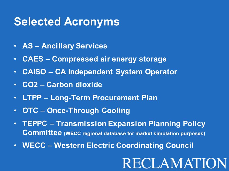 Selected Acronyms AS – Ancillary Services CAES – Compressed air energy storage CAISO – CA Independent System Operator CO2 – Carbon dioxide LTPP – Long-Term Procurement Plan OTC – Once-Through Cooling TEPPC – Transmission Expansion Planning Policy Committee (WECC regional database for market simulation purposes) WECC – Western Electric Coordinating Council