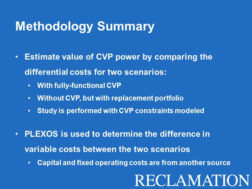Methodology Summary Estimate value of CVP power by comparing the differential costs for two scenarios: With fully-functional CVP Without CVP, but with replacement portfolio Study is performed with CVP constraints modeled PLEXOS is used to determine the difference in variable costs between the two scenarios Capital and fixed operating costs are from another source