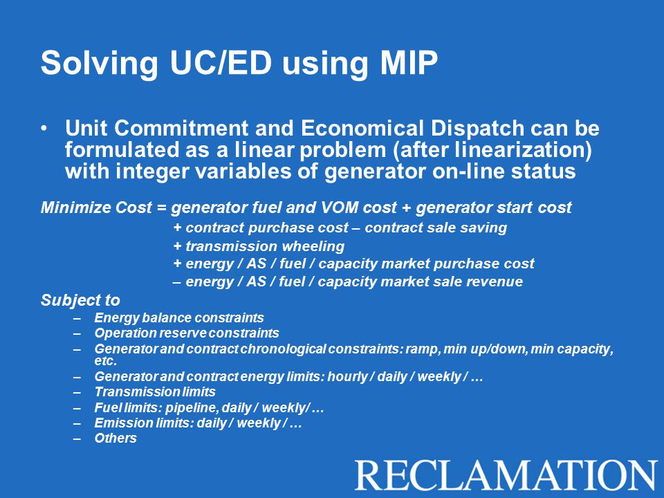 Solving UC/ED using MIP Unit Commitment and Economical Dispatch can be formulated as a linear problem (after linearization) with integer variables of generator on-line status Minimize Cost = generator fuel and VOM cost + generator start cost + contract purchase cost – contract sale saving + transmission wheeling + energy / AS / fuel / capacity market purchase cost – energy / AS / fuel / capacity market sale revenue Subject to –Energy balance constraints –Operation reserve constraints –Generator and contract chronological constraints: ramp, min up/down, min capacity, etc.