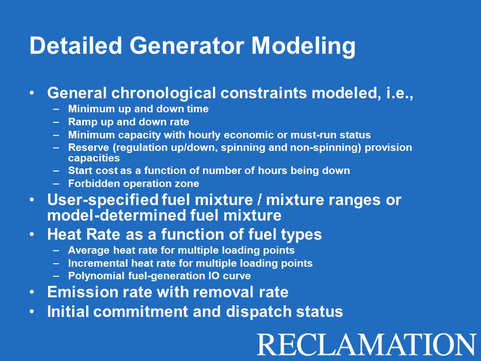 Detailed Generator Modeling General chronological constraints modeled, i.e., –Minimum up and down time –Ramp up and down rate –Minimum capacity with hourly economic or must-run status –Reserve (regulation up/down, spinning and non-spinning) provision capacities –Start cost as a function of number of hours being down –Forbidden operation zone User-specified fuel mixture / mixture ranges or model-determined fuel mixture Heat Rate as a function of fuel types –Average heat rate for multiple loading points –Incremental heat rate for multiple loading points –Polynomial fuel-generation IO curve Emission rate with removal rate Initial commitment and dispatch status