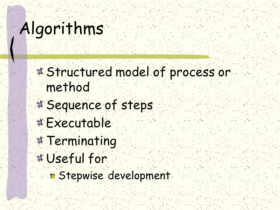 Algorithms Structured model of process or method Sequence of steps Executable Terminating Useful for Stepwise development