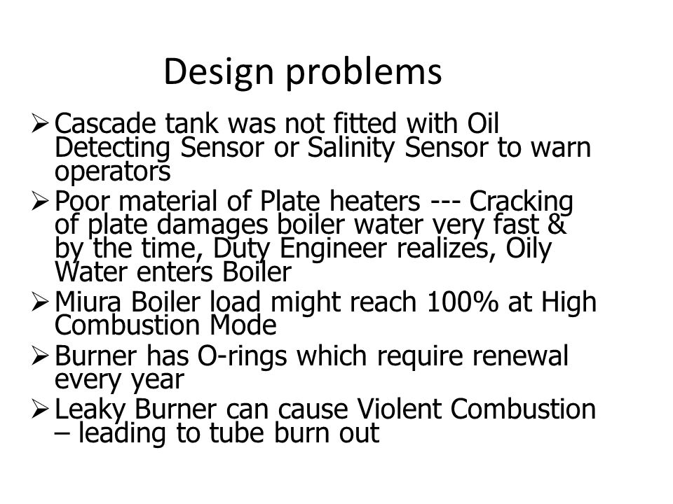 Design problems  Cascade tank was not fitted with Oil Detecting Sensor or Salinity Sensor to warn operators  Poor material of Plate heaters --- Cracking of plate damages boiler water very fast & by the time, Duty Engineer realizes, Oily Water enters Boiler  Miura Boiler load might reach 100% at High Combustion Mode  Burner has O-rings which require renewal every year  Leaky Burner can cause Violent Combustion – leading to tube burn out