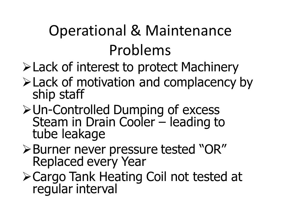 Operational & Maintenance Problems  Lack of interest to protect Machinery  Lack of motivation and complacency by ship staff  Un-Controlled Dumping of excess Steam in Drain Cooler – leading to tube leakage  Burner never pressure tested OR Replaced every Year  Cargo Tank Heating Coil not tested at regular interval